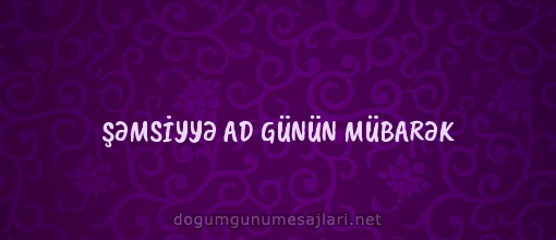 ŞƏMSİYYƏ AD GÜNÜN MÜBARƏK
