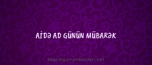 AİDƏ AD GÜNÜN MÜBARƏK