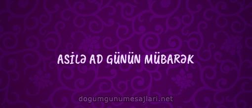 ASİLƏ AD GÜNÜN MÜBARƏK