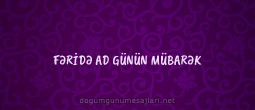 FƏRİDƏ AD GÜNÜN MÜBARƏK