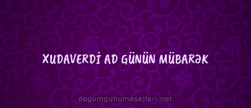 XUDAVERDİ AD GÜNÜN MÜBARƏK