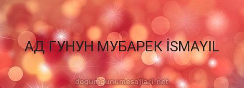 АД ГУНУН МУБАРЕК İSMAYIL