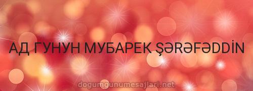 АД ГУНУН МУБАРЕК ŞƏRƏFƏDDİN