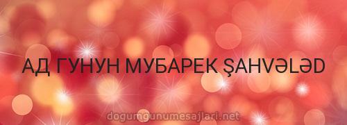 АД ГУНУН МУБАРЕК ŞAHVƏLƏD