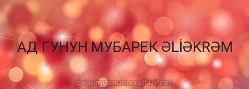 АД ГУНУН МУБАРЕК ƏLİƏKRƏM
