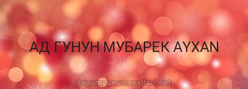 АД ГУНУН МУБАРЕК AYXAN