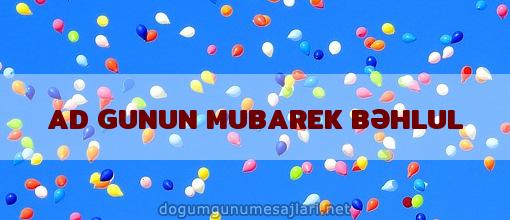 AD GUNUN MUBAREK BƏHLUL
