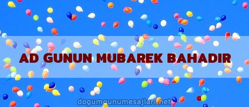 AD GUNUN MUBAREK BAHADIR