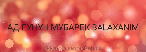 АД ГУНУН МУБАРЕК BALAXANIM