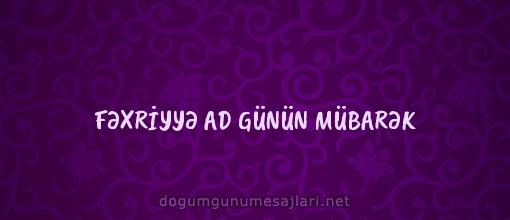 FƏXRİYYƏ AD GÜNÜN MÜBARƏK
