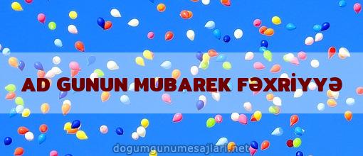 AD GUNUN MUBAREK FƏXRİYYƏ