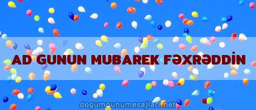 AD GUNUN MUBAREK FƏXRƏDDİN