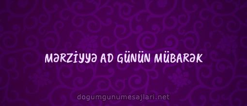 MƏRZİYYƏ AD GÜNÜN MÜBARƏK