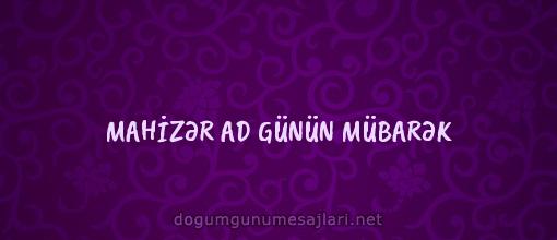 MAHİZƏR AD GÜNÜN MÜBARƏK