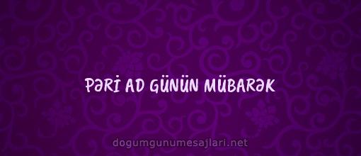 PƏRİ AD GÜNÜN MÜBARƏK