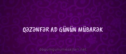 QƏZƏNFƏR AD GÜNÜN MÜBARƏK