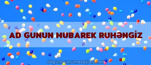 AD GUNUN MUBAREK RUHƏNGİZ