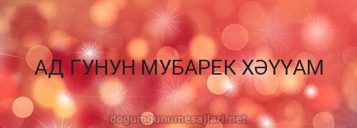 АД ГУНУН МУБАРЕК XƏYYAM