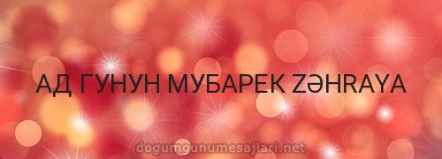 АД ГУНУН МУБАРЕК ZƏHRAYA