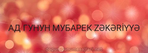 АД ГУНУН МУБАРЕК ZƏKƏRİYYƏ