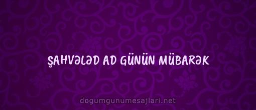 ŞAHVƏLƏD AD GÜNÜN MÜBARƏK