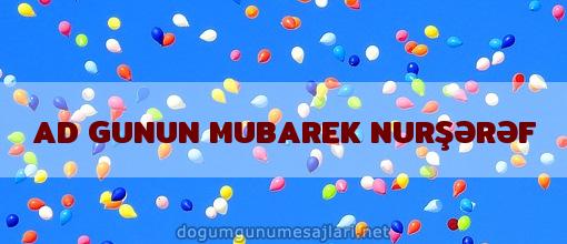 AD GUNUN MUBAREK NURŞƏRƏF