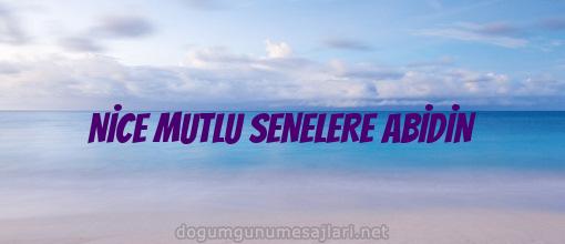 NİCE MUTLU SENELERE ABİDİN