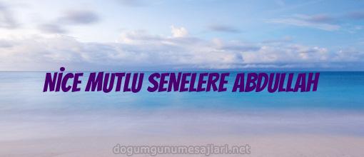 NİCE MUTLU SENELERE ABDULLAH