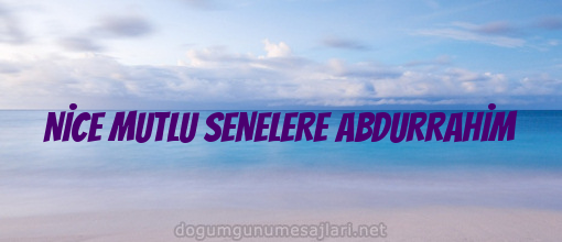 NİCE MUTLU SENELERE ABDURRAHİM