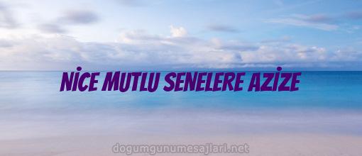 NİCE MUTLU SENELERE AZİZE
