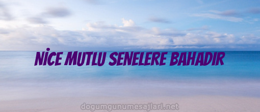 NİCE MUTLU SENELERE BAHADIR