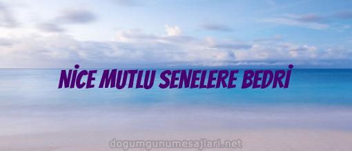 NİCE MUTLU SENELERE BEDRİ