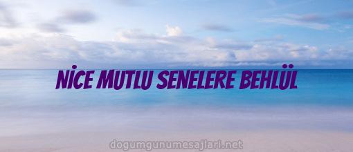 NİCE MUTLU SENELERE BEHLÜL