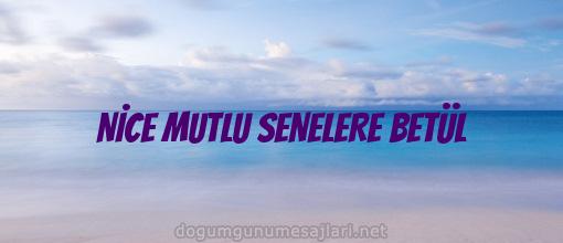 NİCE MUTLU SENELERE BETÜL