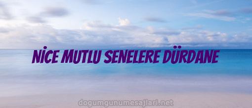 NİCE MUTLU SENELERE DÜRDANE