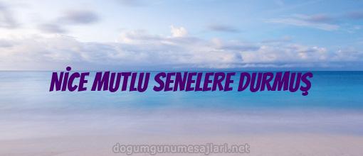 NİCE MUTLU SENELERE DURMUŞ
