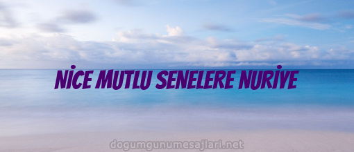 NİCE MUTLU SENELERE NURİYE