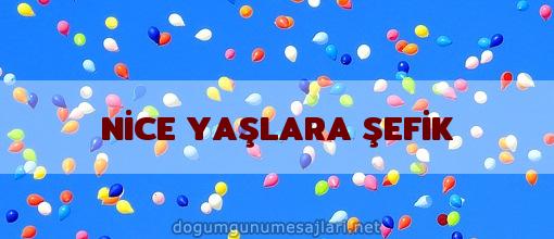 NİCE YAŞLARA ŞEFİK