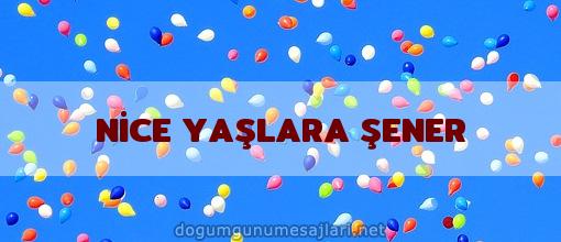 NİCE YAŞLARA ŞENER