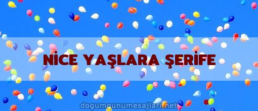 NİCE YAŞLARA ŞERİFE