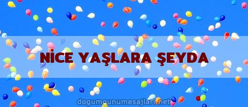 NİCE YAŞLARA ŞEYDA