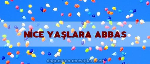 NİCE YAŞLARA ABBAS