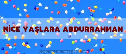 NİCE YAŞLARA ABDURRAHMAN