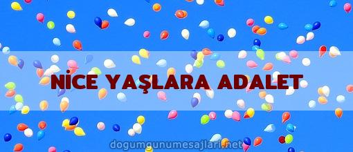 NİCE YAŞLARA ADALET