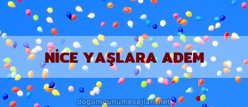 NİCE YAŞLARA ADEM