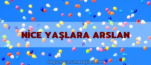 NİCE YAŞLARA ARSLAN