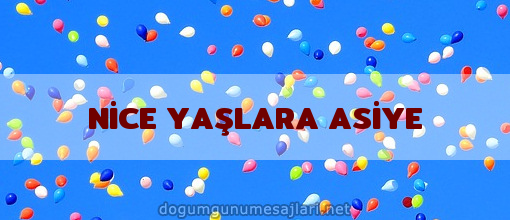 NİCE YAŞLARA ASİYE
