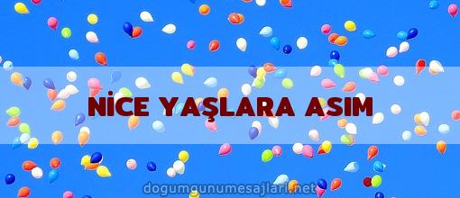 NİCE YAŞLARA ASIM