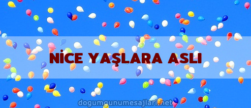 NİCE YAŞLARA ASLI
