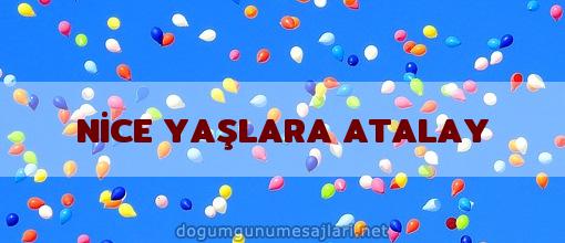 NİCE YAŞLARA ATALAY